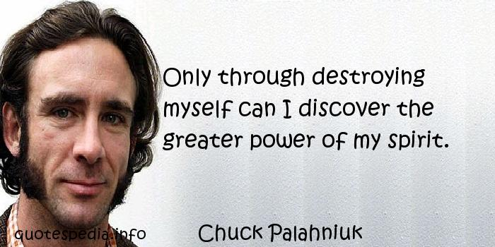 Chuck Palahniuk - Only through destroying myself can I discover the greater power of my spirit.