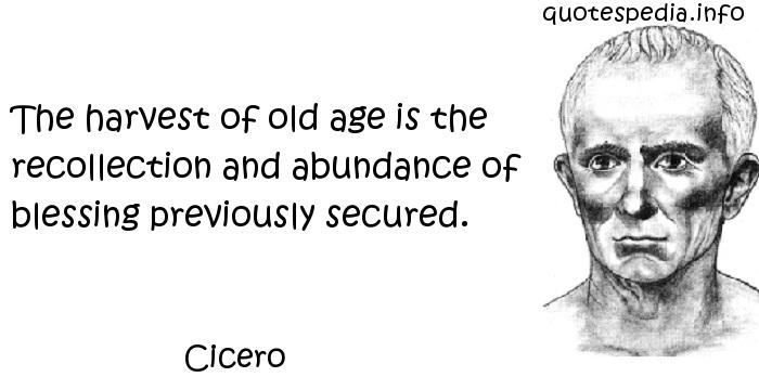 Cicero - The harvest of old age is the recollection and abundance of blessing previously secured.