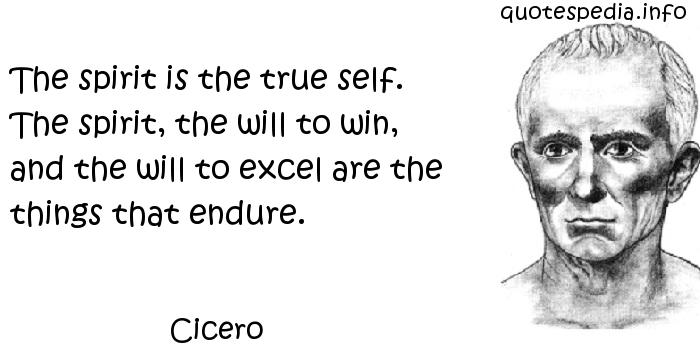 Cicero - The spirit is the true self. The spirit, the will to win, and the will to excel are the things that endure.