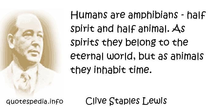 Clive Staples Lewis - Humans are amphibians - half spirit and half animal. As spirits they belong to the eternal world, but as animals they inhabit time.