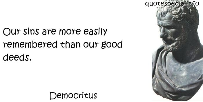 Democritus - Our sins are more easily remembered than our good deeds.