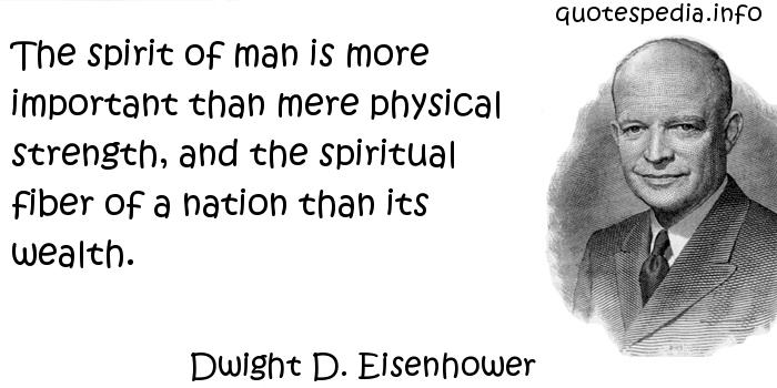 Dwight D. Eisenhower - The spirit of man is more important than mere physical strength, and the spiritual fiber of a nation than its wealth.