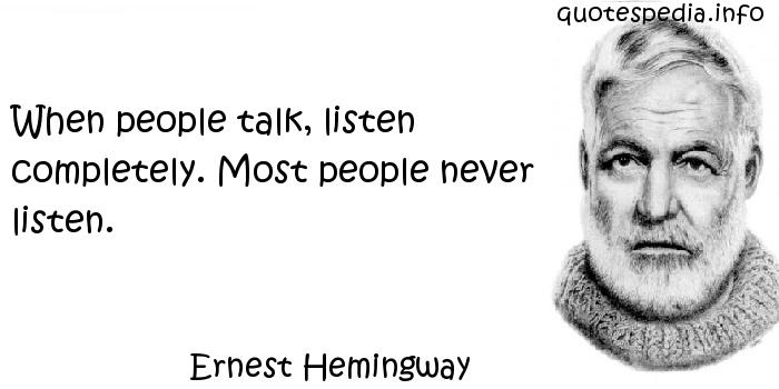 Ernest Hemingway - When people talk, listen completely. Most people never listen.