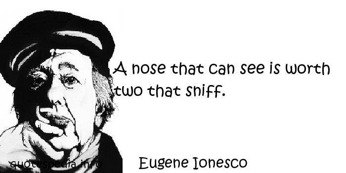 Eugene Ionesco - A nose that can see is worth two that sniff.