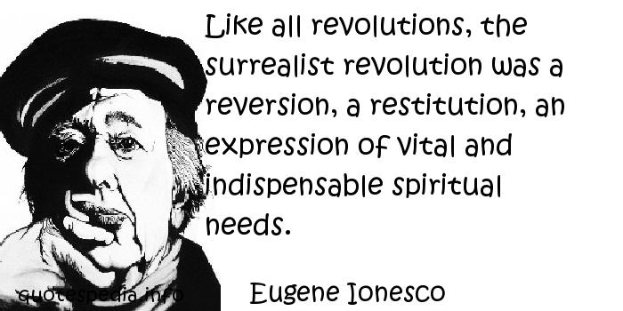 Eugene Ionesco - Like all revolutions, the surrealist revolution was a reversion, a restitution, an expression of vital and indispensable spiritual needs.