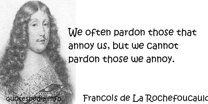 Francois de La Rochefoucauld - We often pardon those that annoy us, but we cannot pardon those we annoy.