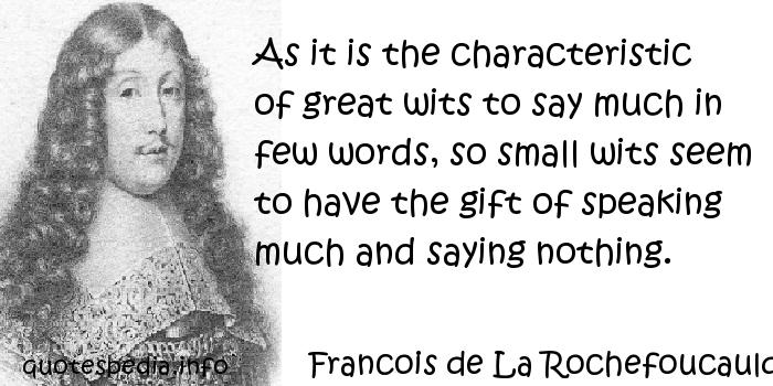 Francois de La Rochefoucauld - As it is the characteristic of great wits to say much in few words, so small wits seem to have the gift of speaking much and saying nothing.