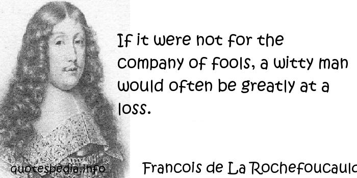 Francois de La Rochefoucauld - If it were not for the company of fools, a witty man would often be greatly at a loss.