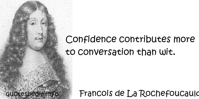 Francois de La Rochefoucauld - Confidence contributes more to conversation than wit.