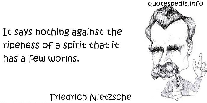 Friedrich Nietzsche - It says nothing against the ripeness of a spirit that it has a few worms.