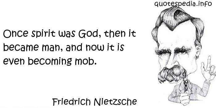 Friedrich Nietzsche - Once spirit was God, then it became man, and now it is even becoming mob.