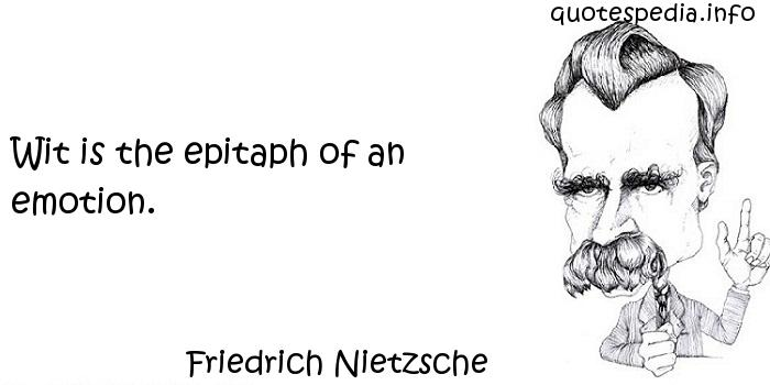Friedrich Nietzsche - Wit is the epitaph of an emotion.