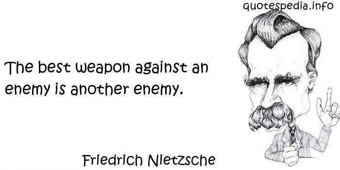 Friedrich Nietzsche - The best weapon against an enemy is another enemy.