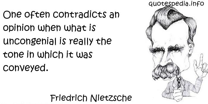 Friedrich Nietzsche - One often contradicts an opinion when what is uncongenial is really the tone in which it was conveyed.