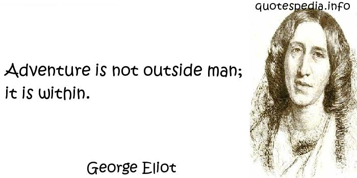 George Eliot - Adventure is not outside man; it is within.