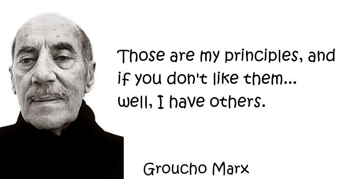 Groucho Marx - Those are my principles, and if you don't like them... well, I have others.