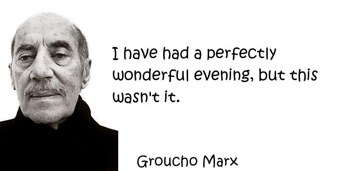 Groucho Marx - I have had a perfectly wonderful evening, but this wasn't it.