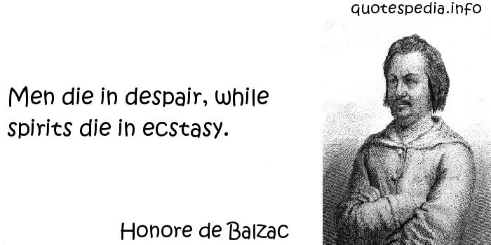 Honore de Balzac - Men die in despair, while spirits die in ecstasy.