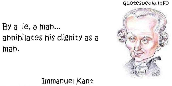 Immanuel Kant - By a lie, a man... annihilates his dignity as a man.