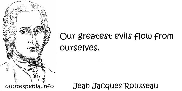 Jean Jacques Rousseau - Our greatest evils flow from ourselves.