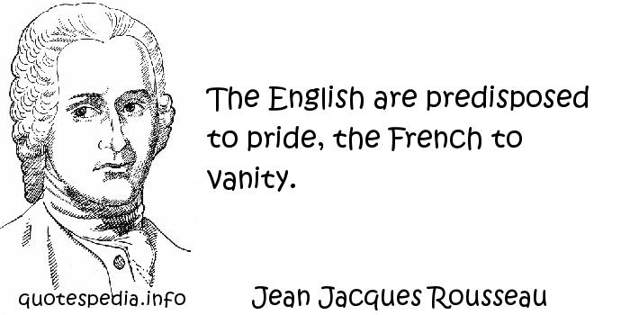Jean Jacques Rousseau - The English are predisposed to pride, the French to vanity.
