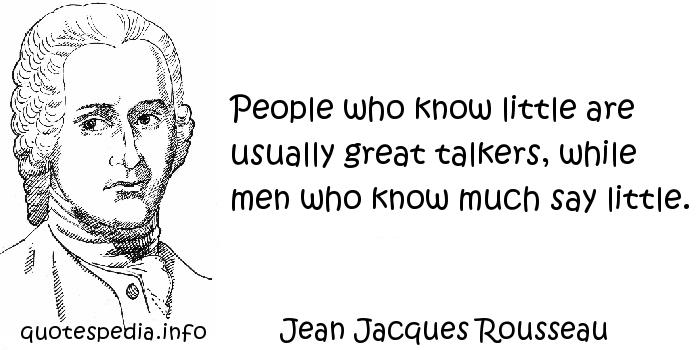 Jean Jacques Rousseau - People who know little are usually great talkers, while men who know much say little.
