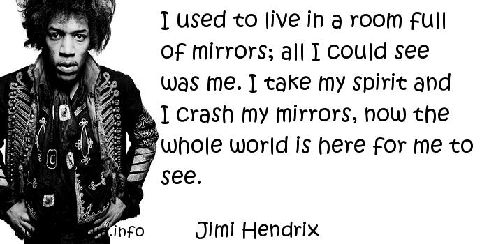 Jimi Hendrix - I used to live in a room full of mirrors; all I could see was me. I take my spirit and I crash my mirrors, now the whole world is here for me to see.