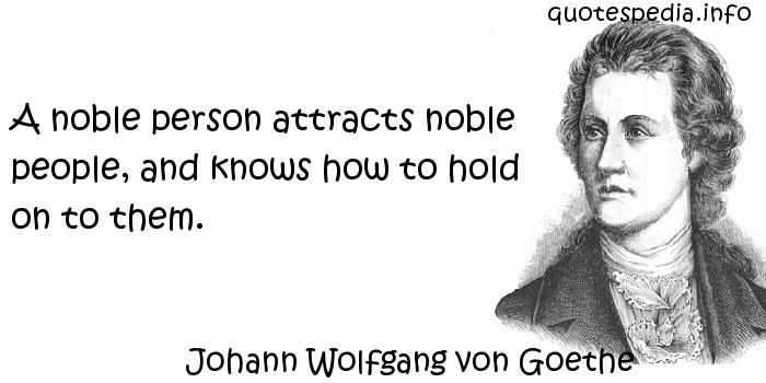 Johann Wolfgang von Goethe - A noble person attracts noble people, and knows how to hold on to them.