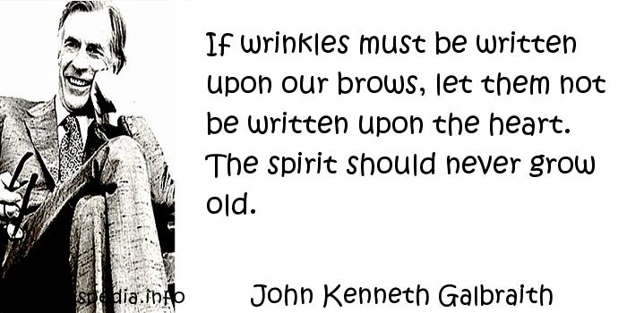 John Kenneth Galbraith - If wrinkles must be written upon our brows, let them not be written upon the heart. The spirit should never grow old.
