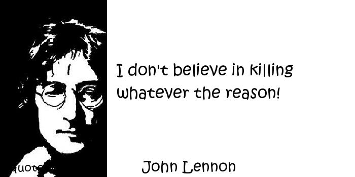 John Lennon - I don't believe in killing whatever the reason!