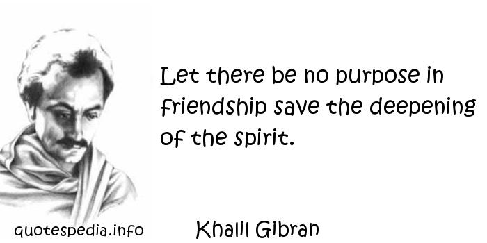 Khalil Gibran - Let there be no purpose in friendship save the deepening of the spirit.
