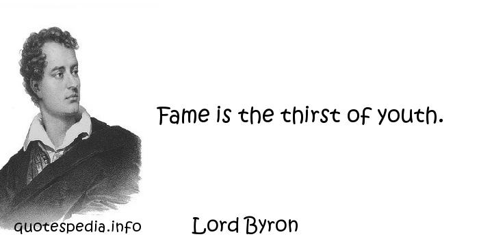 Lord Byron - Fame is the thirst of youth.