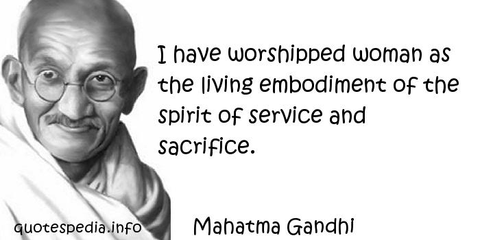 Mahatma Gandhi - I have worshipped woman as the living embodiment of the spirit of service and sacrifice.