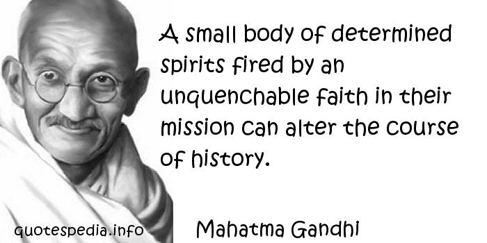 Mahatma Gandhi - A small body of determined spirits fired by an unquenchable faith in their mission can alter the course of history.