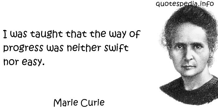 Marie Curie - I was taught that the way of progress was neither swift nor easy.