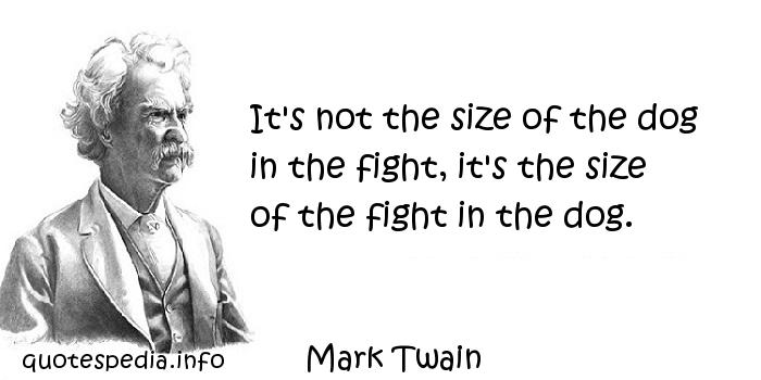 Mark Twain - It's not the size of the dog in the fight, it's the size of the fight in the dog.