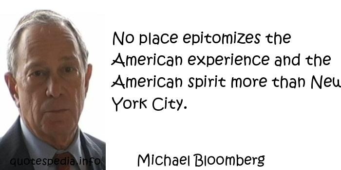Michael Bloomberg - No place epitomizes the American experience and the American spirit more than New York City.