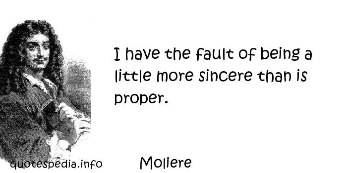 Moliere - I have the fault of being a little more sincere than is proper.