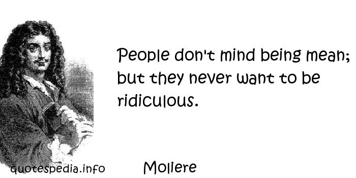 Moliere - People don't mind being mean; but they never want to be ridiculous.