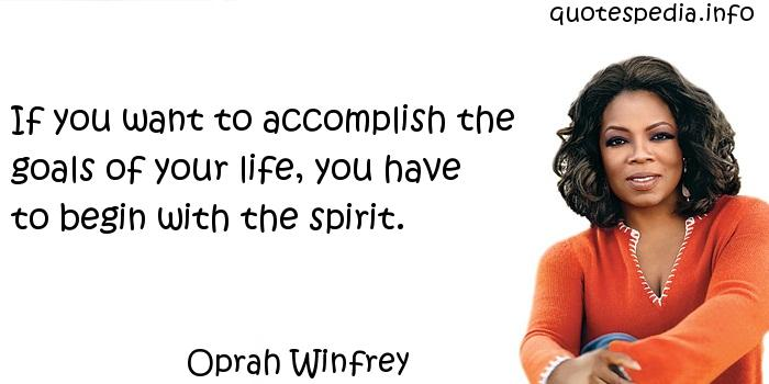 Oprah Winfrey - If you want to accomplish the goals of your life, you have to begin with the spirit.