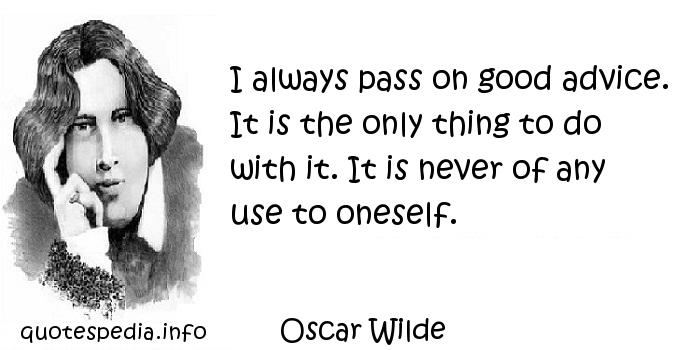 Oscar Wilde - I always pass on good advice. It is the only thing to do with it. It is never of any use to oneself.