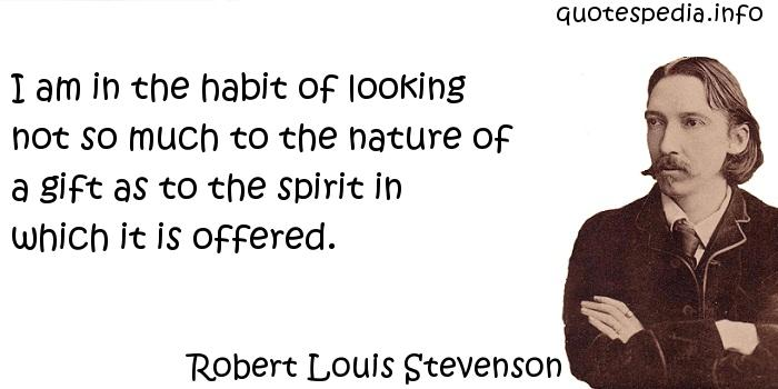 Robert Louis Stevenson - I am in the habit of looking not so much to the nature of a gift as to the spirit in which it is offered.