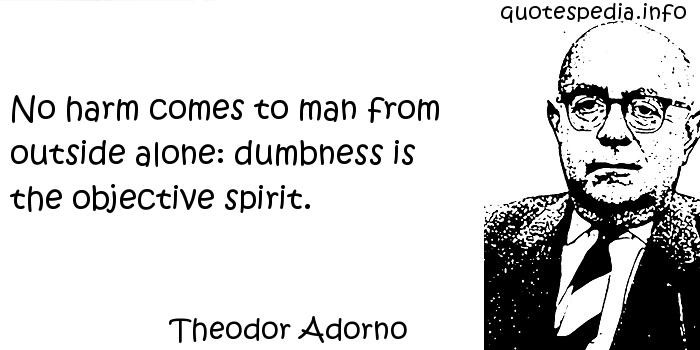 Theodor Adorno - No harm comes to man from outside alone: dumbness is the objective spirit.