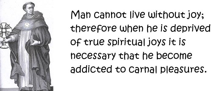 Thomas Aquinas - Man cannot live without joy; therefore when he is deprived of true spiritual joys it is necessary that he become addicted to carnal pleasures.