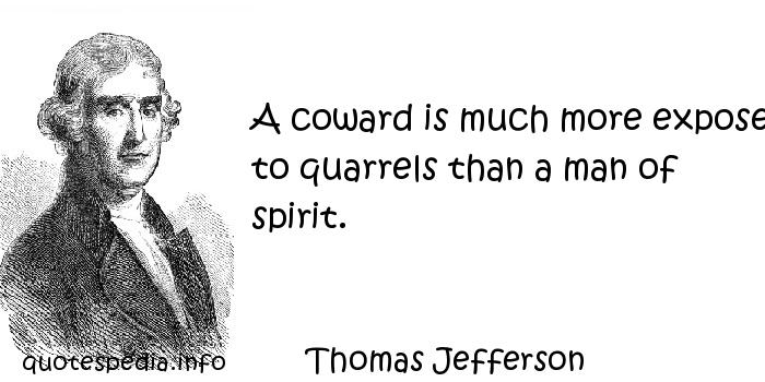 Thomas Jefferson - A coward is much more exposed to quarrels than a man of spirit.