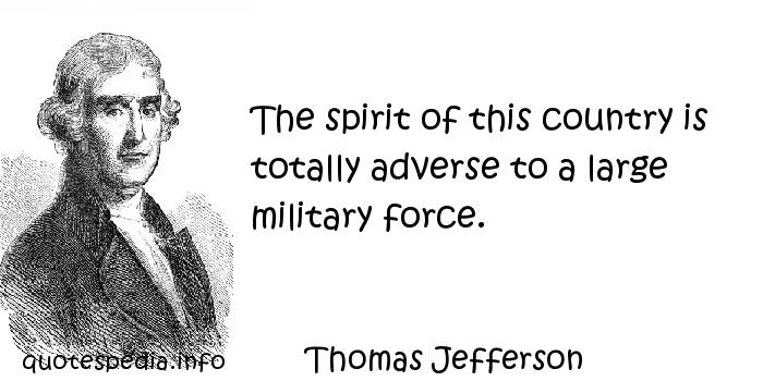Thomas Jefferson - The spirit of this country is totally adverse to a large military force.