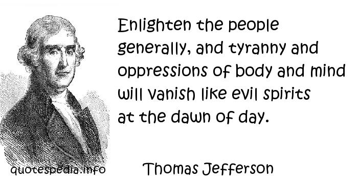 Thomas Jefferson - Enlighten the people generally, and tyranny and oppressions of body and mind will vanish like evil spirits at the dawn of day.