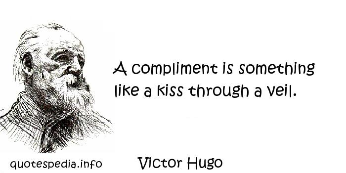 Victor Hugo - A compliment is something like a kiss through a veil.