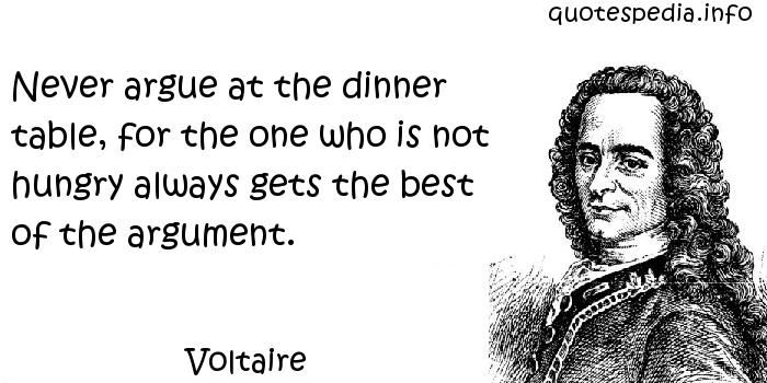 Voltaire - Never argue at the dinner table, for the one who is not hungry always gets the best of the argument.