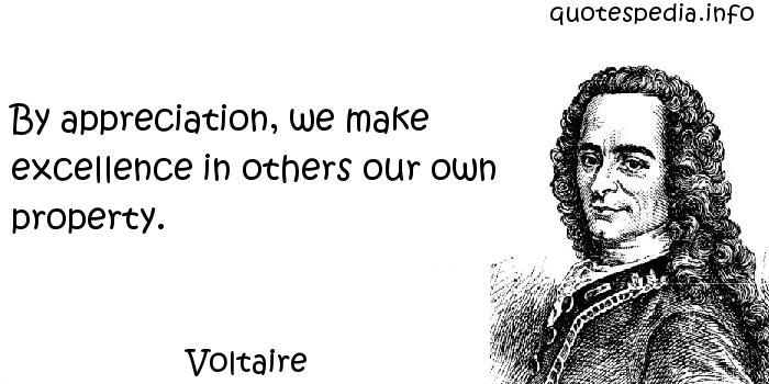 Voltaire - By appreciation, we make excellence in others our own property.